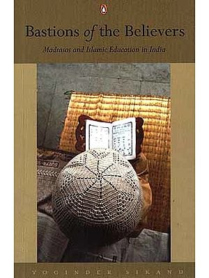 Bastions of the Believers: Madrasas and Islamic Education in India
