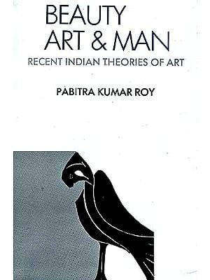 BEAUTY, ART AND MAN: Studies in Recent Indian Theories Of Art