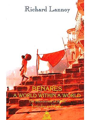 Benares: A World Within a World (The Microcosm of Kashi Yesterday and Today)