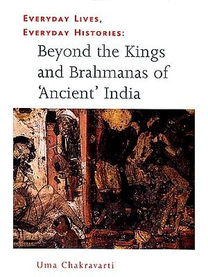 Beyond the Kings and Brahmanas of 'Ancient' India: Everyday Lives, Everyday Histories