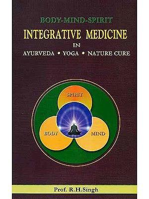 Body Mind Spirit: Integrative Medicine in Ayurveda, Yoga and Nature Cure