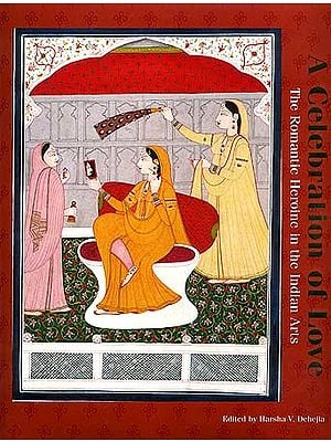 Celebration of Love: The Romantic Heroine in the Indian Arts