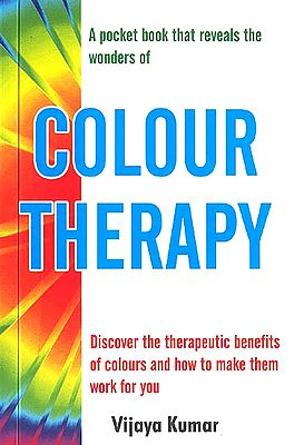 COLOUR THERAPY (Discover the therapeutic benefits of colours and how to make them work for you)