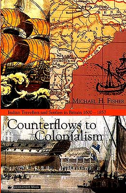 Counterflows To Colonialism (Indian Travellers and Settlers In Britain 1600-1857)