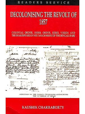 Decolonising the Revolt of 1857 {Colonial order, Rebel order, Rebel Vision and The Shakespearean Weltanschauung of the Bengali Babu}