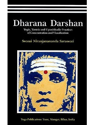Dharana Darshan: A Panoramic View of Yogic, Tantric and Upanishadic Practices of Concentration and Visualization