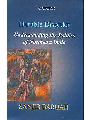 Durable Disorder Understanding the Politics of Northeast India