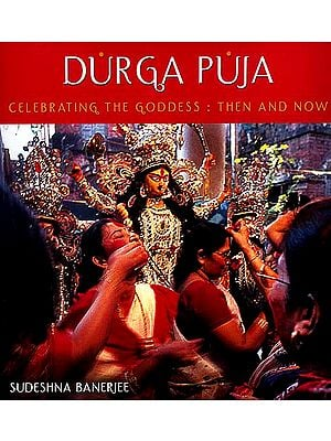 Durga Puja: Celebrating the Goddess - Then and Now