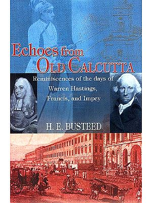 Echoes from Old Calcutta: Reminiscences of the Days of Warren Hastings, Francis, and Impey