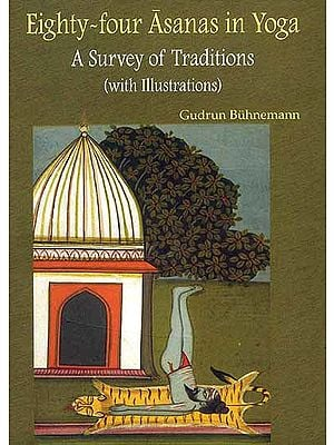Eighty-four Asanas in Yoga: A Survey of Traditions (Superbly Illustrated in Full Color with Miniature Paintings)
