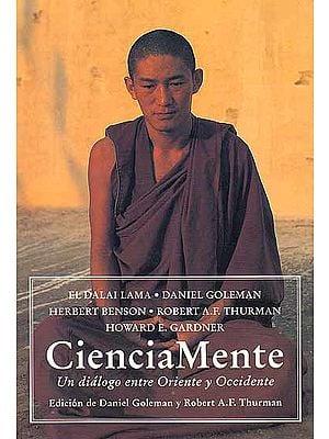 El Dalai Lama Daniel Goleman Herbert Benson Robert A.F. Thurman Howard E. Gardner CienciaMente (Spanish) Un dialogo entre Oriente y Occidente