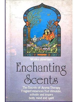 Enchanting Scents: The Secrets of Aroma Therapy Fragrant essences that stimulate, activate and inspire body, mind and spirit.