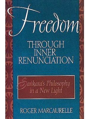Freedom Through Inner Renunciation (Sankara's Philosophy in a New Light)