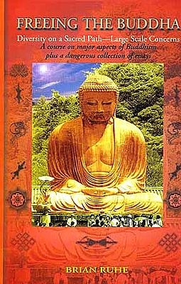 FREEING THE BUDDHA: Diversity on a Sacred Path - Large Scale Concerns (A Course on major aspects of Buddhism plus a dangerous collection of essays)