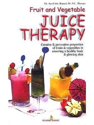 Fruit and Vegetable Juice Therapy: Curative and Preventive Properties of Fruits and Vegetables in Ensuring a Healthy Body and Glowing Skin
