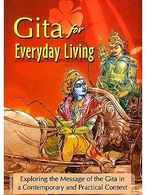 Gita for Everyday Living: Exploring the Message of the Gita in a Contemporary and Practical Context