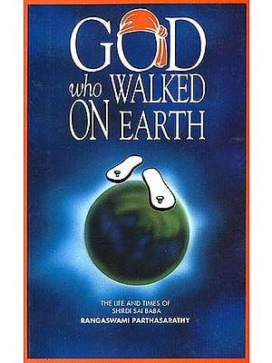 God Who Walked On Earth: The Life and Times of Shirdi Sai Baba