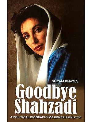 Goodbye Shahzadi (A Political Biography of Benazir Bhutto)
