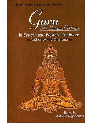 Guru: The Spiritual Master in Eastern and Western Traditions-Authority and Charisma-