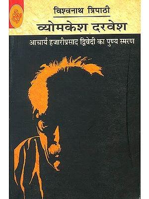 व्योमकेश दरवेश (आचार्य हज़ारी प्रसाद द्विवेदी का पुण्या स्मरण) - Vyomkesh Darvesh (Biography of Hazari Prasad Dwivedi)