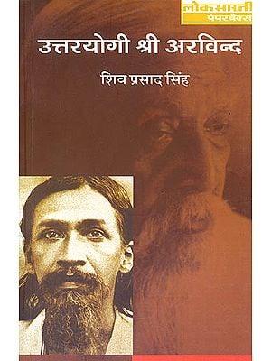 उत्तरयोगी श्री अरविन्द (जीवन और दर्शन): Uttara Yogi Shri Aurobindo (Life and Philosophy)
