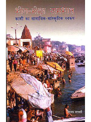 भोग मोक्ष सम्भाव (काशी का सामाजिक सांस्कृतिक स्वरूप): Bhoga Moksha Samabhava (Socio-Cultural Nature of Varanasi)