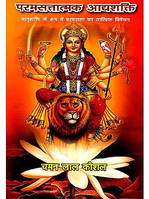 परमसत्तात्मक आद्दशक्ति: मातृ शक्ति के रूप में परम सत्ता का तात्विक विवेचन - Adi Shakti The Ultimate Foundation