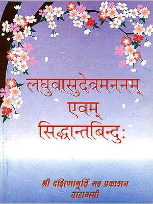 लघुवासुदेवमननम् एवम् सिध्दान्तबिंदु: Laghu Vasudeva Manana and Siddhanta Bindu (संस्कृत एवम् हिन्दी अनुवाद)