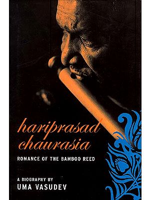 HARIPRASAD CHAURASIA: Romance of the Bamboo Reed (A Biography)