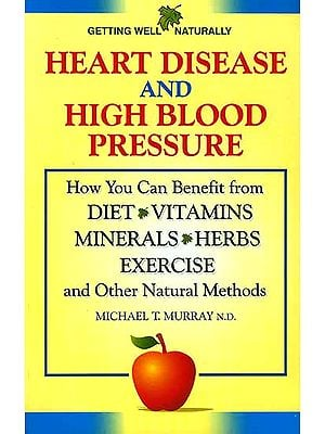 Heart Disease And High Blood Pressure (How You Can Benefit from Diet Vitamins Minerals Herbs Exercise and Other Natural Methods)