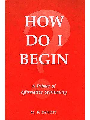 How Do I Begin: A Primer of Affirmative Spirituality
