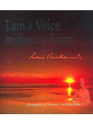 I am a voice without a Form. . . .thoughts of Swami Vivekananda