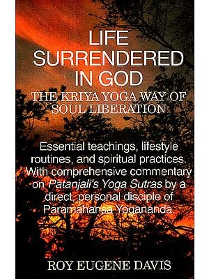 LIFE SURRENDERED IN GOD (THE KRIYA YOGA WAY OF SOUL LIBERATION)(Essential teachings, lifestyle routines, and spiritual practices. With comprehensive commentary on Patanjali's Yoga Sutras by a direct, personal disciple of Paramahansa Yogananda.)
