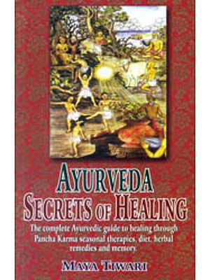 Ayurveda Secrets of Healing (The complete Ayurvedic guide to healing through Pancha Karma seasonal therapies, diet, herbal remedies and memory)