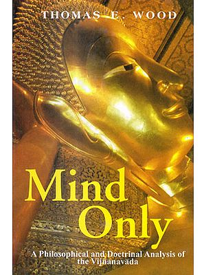 MIND ONLY (A PHILOSOPHICAL AND DOCTRINAL ANALYSIS OF THE VIJNANAVADA)