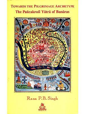 TOWARDS THE PILGRIMAGE ARCHETYPE (The Pancakrosi Yatra of Banaras)
