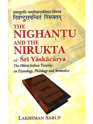 The Nighantu And The Nirukta : The Oldest Indian Treatise on Etymology, Philology and Semantics