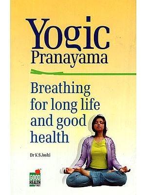 Yogic Pranayama: Breathing For Long Life and Good Health
