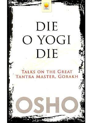 Die O Yogi Die (Talks on The Great Tantra Master, Gorakh)