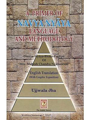 A PRIMER OF NAVYA NYAYA LANGUAGE AND METHODOLOGY: (Navya-Nayaya-Bhasa-Pradipa of MM Mahesha Chandra Nyayaratna)