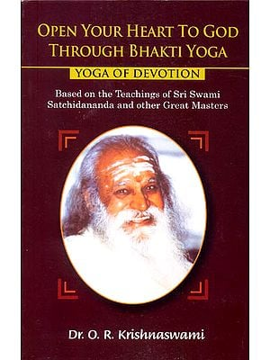 Open Your Heart to God Through Bhakti Yoga (Yoga of Devotion) Based on the Teachings of Sri Swami Satchidananda and Other Great Masters