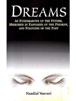 Dreams – As Foreshadows of the Future, Mirrored in Fantasies of the Presents, And Fixations of the Past