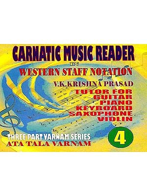 Carnatic Music Reader In Western Staff Notation (Tutor For Guitar, Piano, Keyboard, Saxophone Violin) (Three Part Varnam Series Ata Tala Varnam) (Part 4)