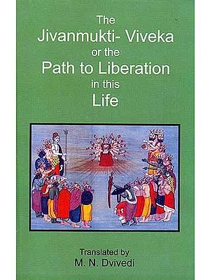 The Jivanmukti-Viveka or The Path to Liberation in This Life