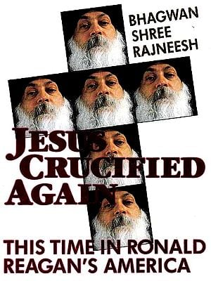 Bhagwan Shri Rajneesh: Jesus Crucified Again This Time in Ronald Reagan?s America