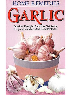 Home Remedies Garlic – Good for Eyesight, Removes Flatulence, Invigorator and an Ideal Heart Protector
