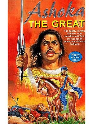 Ashoka The Great – The Mighty Warring Emperor who Transformed into a Messenger of Peace, Non – Violence and Love