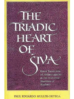 The Triadic Heart of Siva (Kaula Tantricism of Abhinavagupta In The Non-Dual Shaivism of Kashmir)