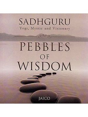Sadhguru Yogi, Mystic and Visionary Pebbles of Wisdom