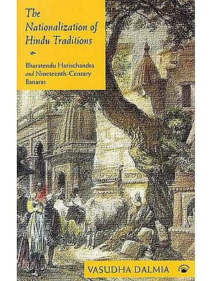 The Nationalization of Hindu Traditions: Bharatendu Harischandra And Nineteenth Century Banaras